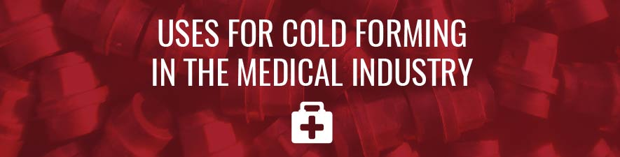 uses for cold forming in the medical industry