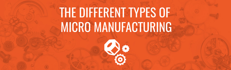 many different types of micro manufacturing